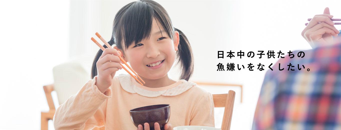 日本中の子供たちの魚嫌いをなくしたい。